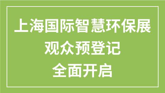 上海国际智慧环保展 | 预登记免费参观还不够,更有好礼再相赠!